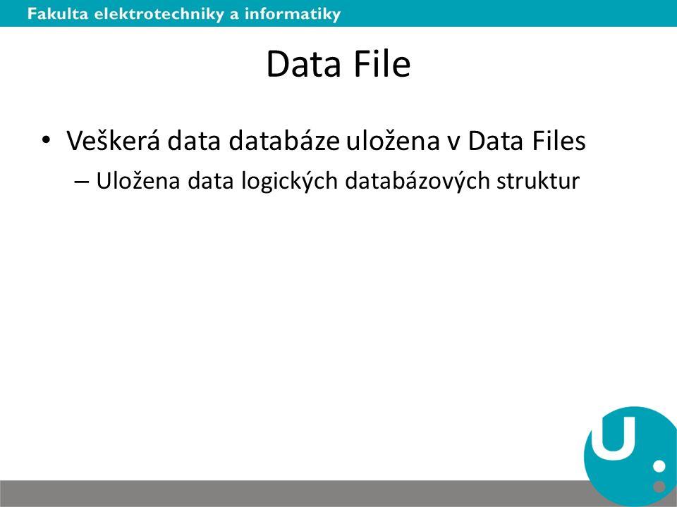Data File Veškerá data databáze uložena v Data Files – Uložena data logických databázových struktur