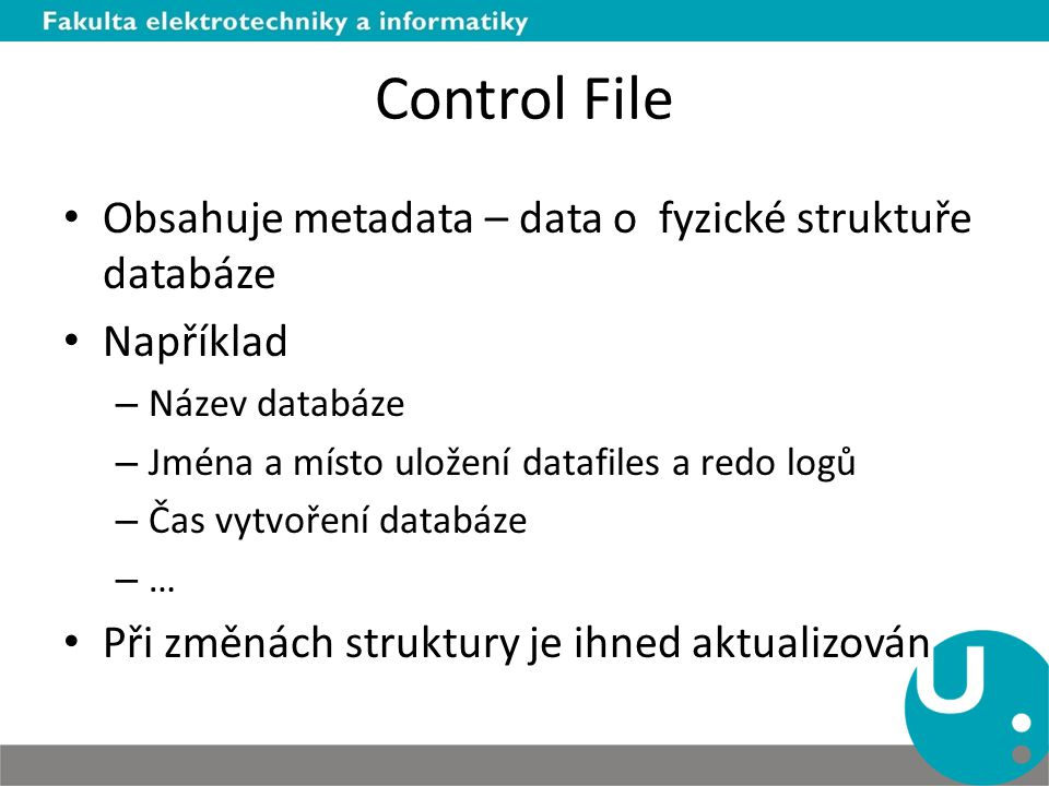 Control File Obsahuje metadata – data o fyzické struktuře databáze Například – Název databáze – Jména a místo uložení datafiles a redo logů – Čas vytv