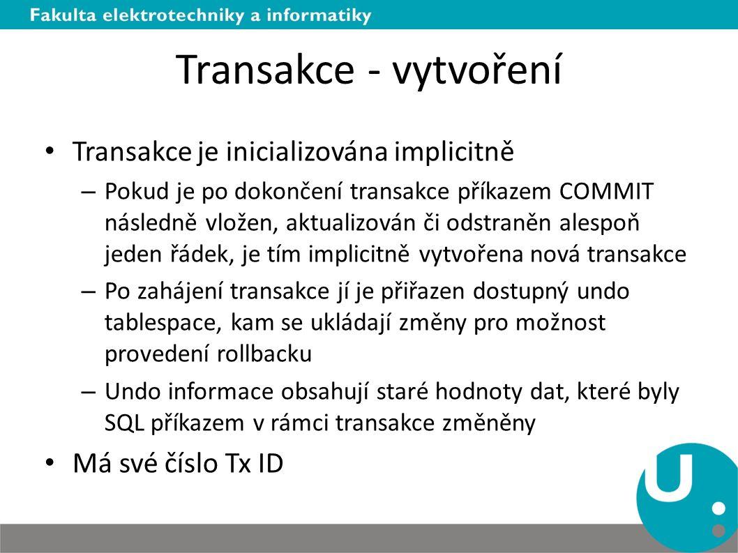 Transakce - vytvoření Transakce je inicializována implicitně – Pokud je po dokončení transakce příkazem COMMIT následně vložen, aktualizován či odstraněn alespoň jeden řádek, je tím implicitně vytvořena nová transakce – Po zahájení transakce jí je přiřazen dostupný undo tablespace, kam se ukládají změny pro možnost provedení rollbacku – Undo informace obsahují staré hodnoty dat, které byly SQL příkazem v rámci transakce změněny Má své číslo Tx ID