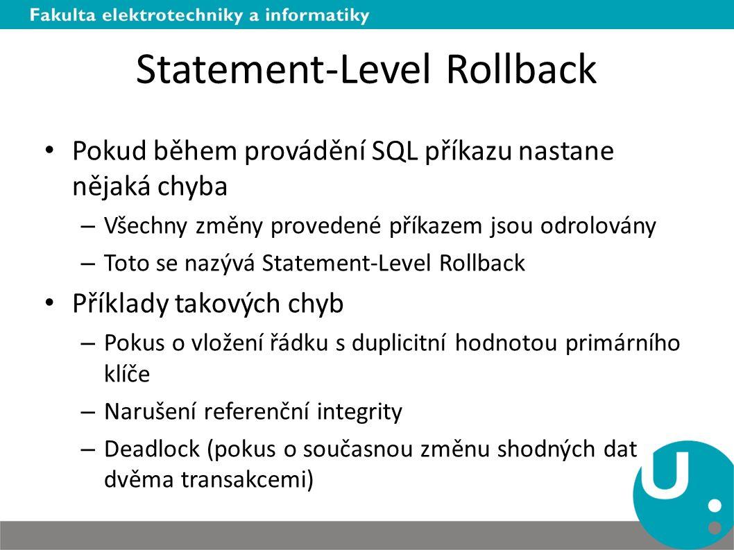 Statement-Level Rollback Pokud během provádění SQL příkazu nastane nějaká chyba – Všechny změny provedené příkazem jsou odrolovány – Toto se nazývá Statement-Level Rollback Příklady takových chyb – Pokus o vložení řádku s duplicitní hodnotou primárního klíče – Narušení referenční integrity – Deadlock (pokus o současnou změnu shodných dat dvěma transakcemi)
