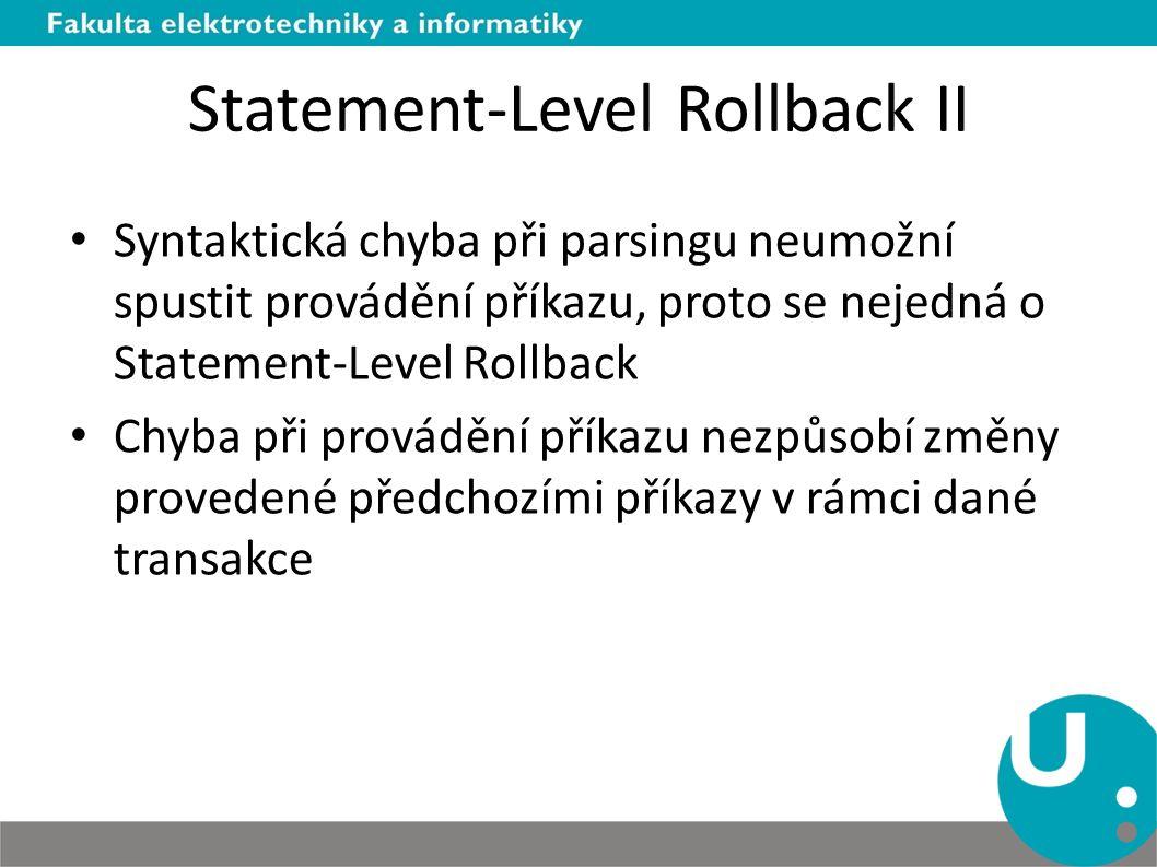 Statement-Level Rollback II Syntaktická chyba při parsingu neumožní spustit provádění příkazu, proto se nejedná o Statement-Level Rollback Chyba při provádění příkazu nezpůsobí změny provedené předchozími příkazy v rámci dané transakce