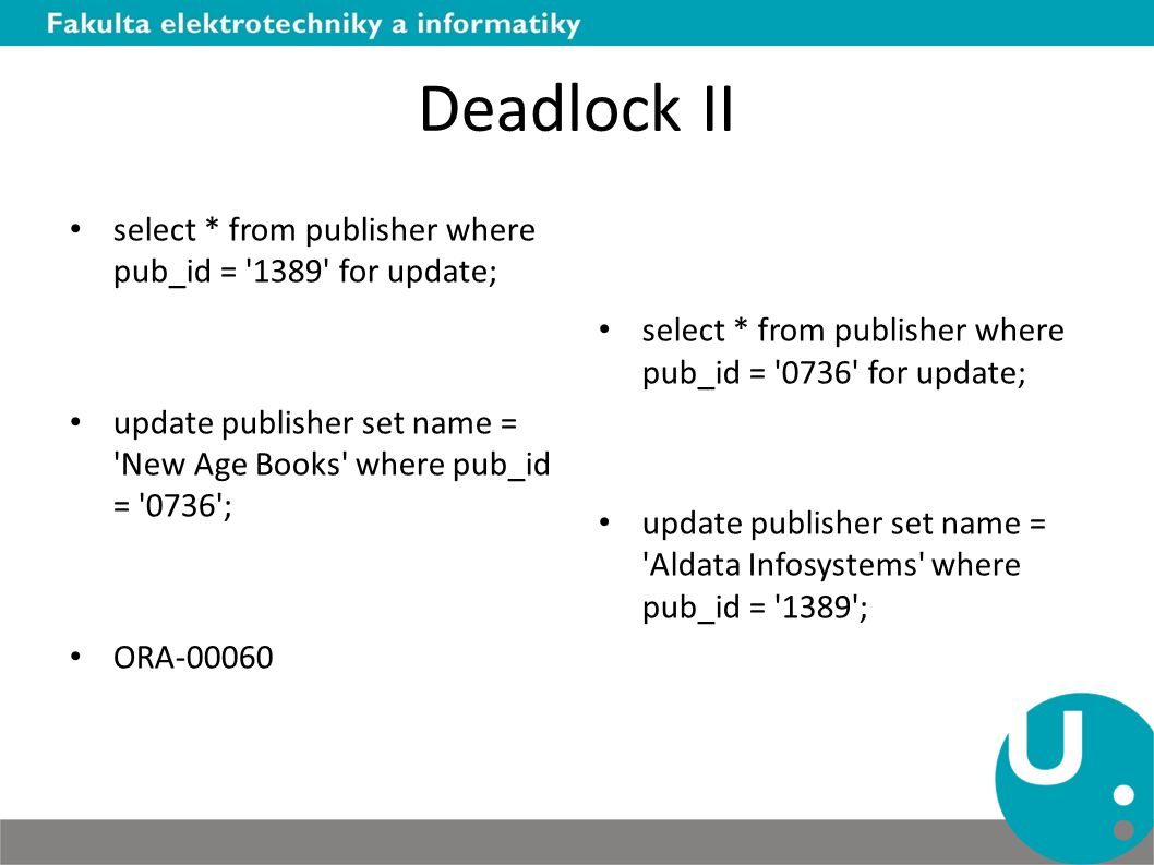 Deadlock II select * from publisher where pub_id = '1389' for update; update publisher set name = 'New Age Books' where pub_id = '0736'; ORA-00060 sel