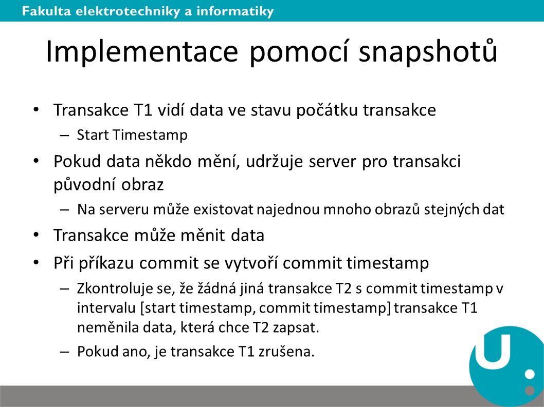 Implementace pomocí snapshotů Transakce T1 vidí data ve stavu počátku transakce – Start Timestamp Pokud data někdo mění, udržuje server pro transakci původní obraz – Na serveru může existovat najednou mnoho obrazů stejných dat Transakce může měnit data Při příkazu commit se vytvoří commit timestamp – Zkontroluje se, že žádná jiná transakce T2 s commit timestamp v intervalu [start timestamp, commit timestamp] transakce T1 neměnila data, která chce T2 zapsat.