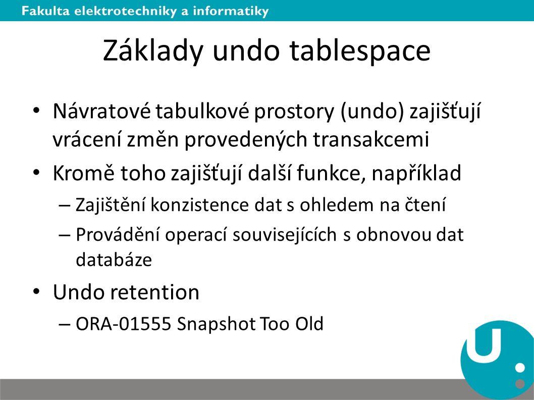 Základy undo tablespace Návratové tabulkové prostory (undo) zajišťují vrácení změn provedených transakcemi Kromě toho zajišťují další funkce, například – Zajištění konzistence dat s ohledem na čtení – Provádění operací souvisejících s obnovou dat databáze Undo retention – ORA-01555 Snapshot Too Old