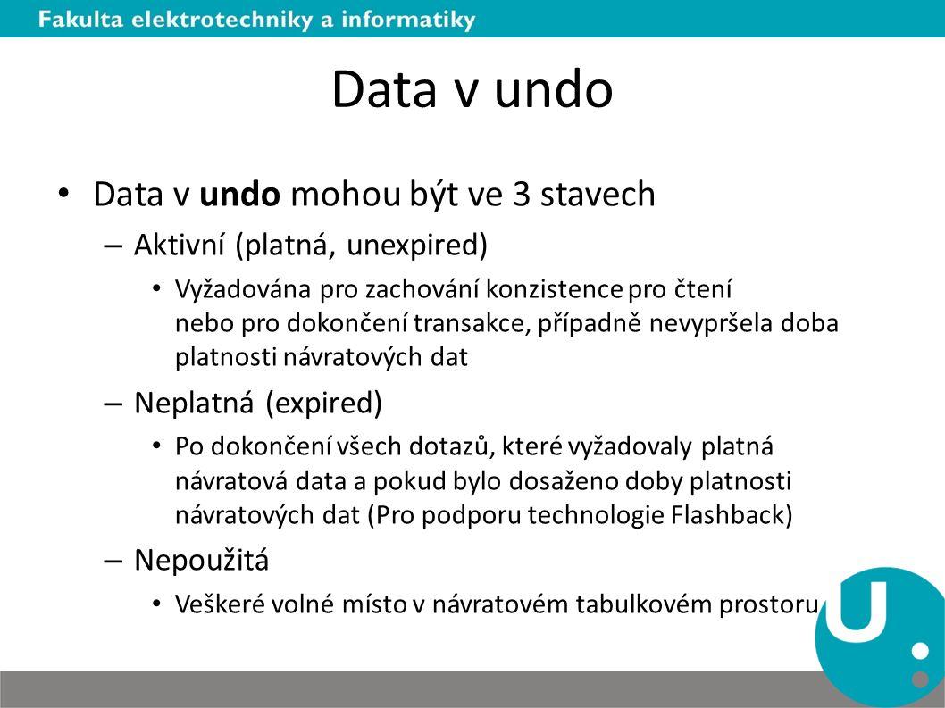 Data v undo Data v undo mohou být ve 3 stavech – Aktivní (platná, unexpired) Vyžadována pro zachování konzistence pro čtení nebo pro dokončení transakce, případně nevypršela doba platnosti návratových dat – Neplatná (expired) Po dokončení všech dotazů, které vyžadovaly platná návratová data a pokud bylo dosaženo doby platnosti návratových dat (Pro podporu technologie Flashback) – Nepoužitá Veškeré volné místo v návratovém tabulkovém prostoru
