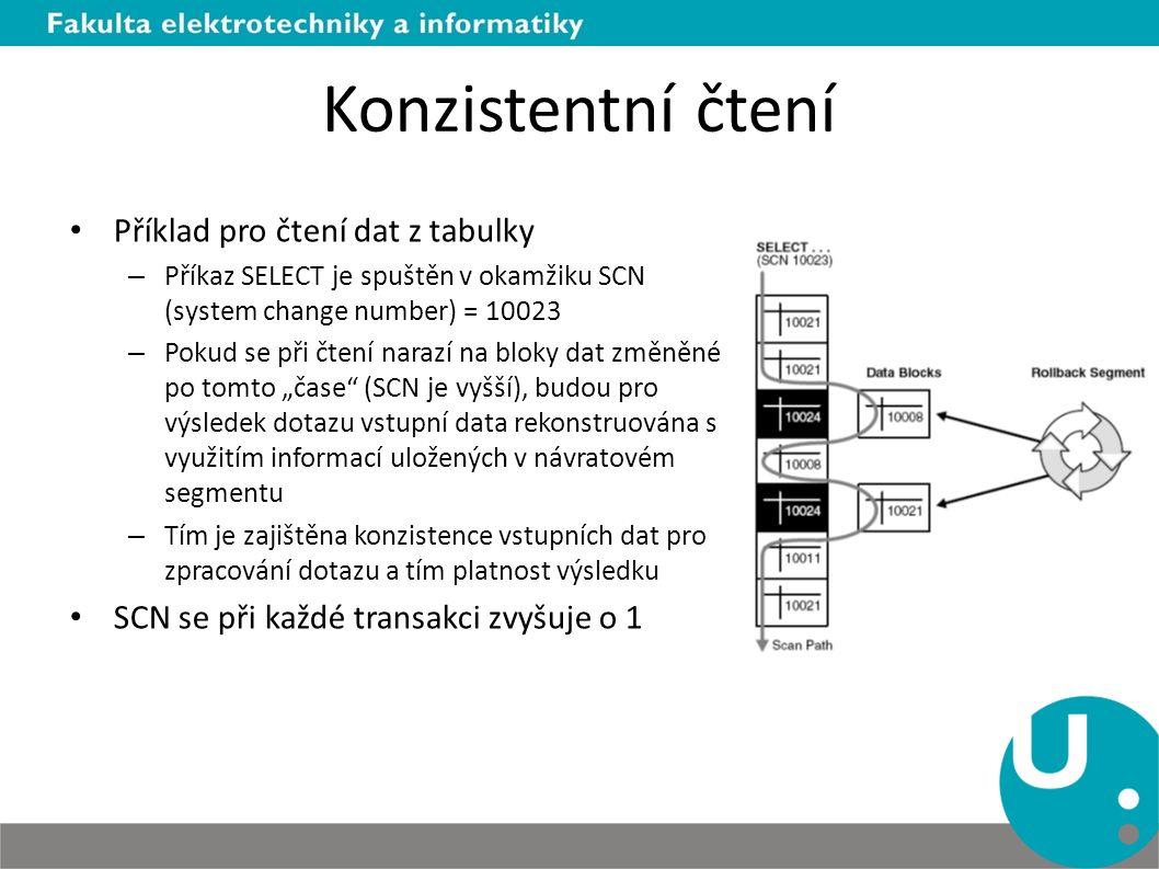"""Konzistentní čtení Příklad pro čtení dat z tabulky – Příkaz SELECT je spuštěn v okamžiku SCN (system change number) = 10023 – Pokud se při čtení narazí na bloky dat změněné po tomto """"čase (SCN je vyšší), budou pro výsledek dotazu vstupní data rekonstruována s využitím informací uložených v návratovém segmentu – Tím je zajištěna konzistence vstupních dat pro zpracování dotazu a tím platnost výsledku SCN se při každé transakci zvyšuje o 1"""