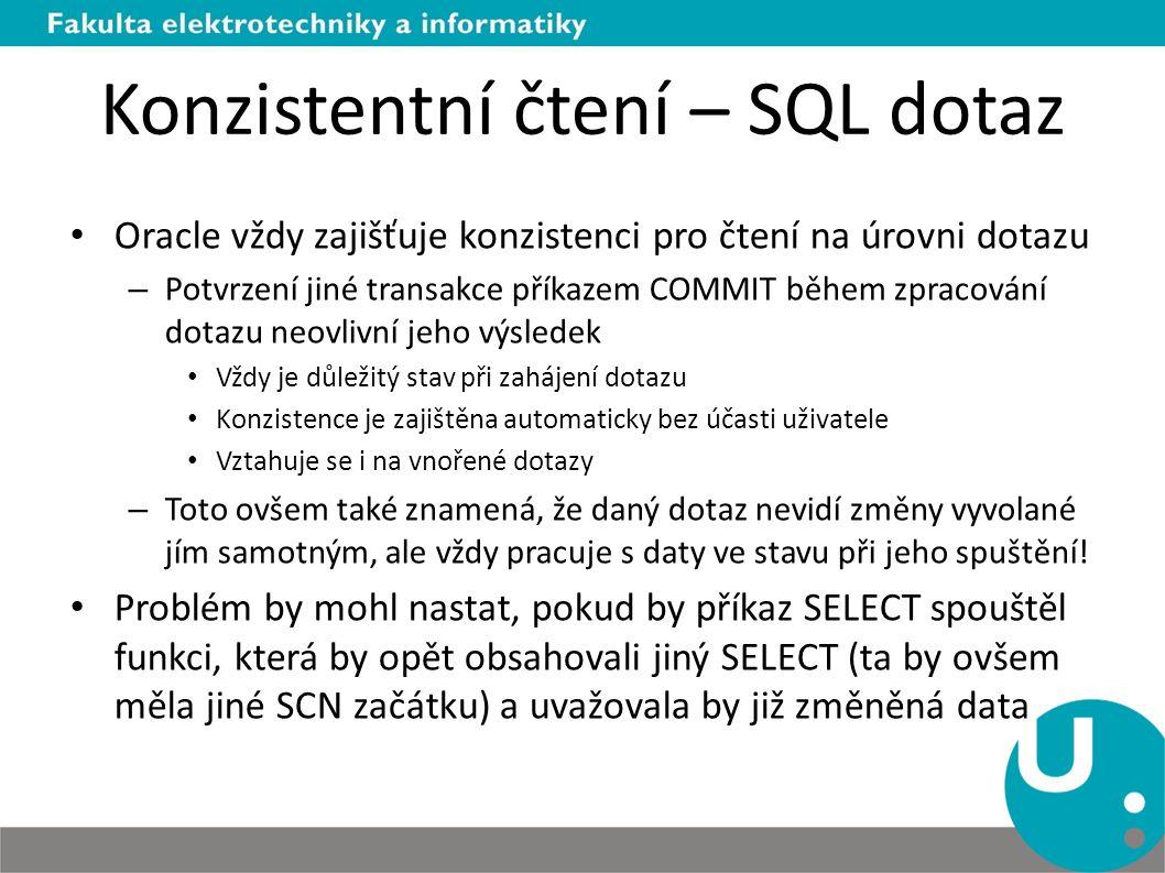 Konzistentní čtení – SQL dotaz Oracle vždy zajišťuje konzistenci pro čtení na úrovni dotazu – Potvrzení jiné transakce příkazem COMMIT během zpracování dotazu neovlivní jeho výsledek Vždy je důležitý stav při zahájení dotazu Konzistence je zajištěna automaticky bez účasti uživatele Vztahuje se i na vnořené dotazy – Toto ovšem také znamená, že daný dotaz nevidí změny vyvolané jím samotným, ale vždy pracuje s daty ve stavu při jeho spuštění.