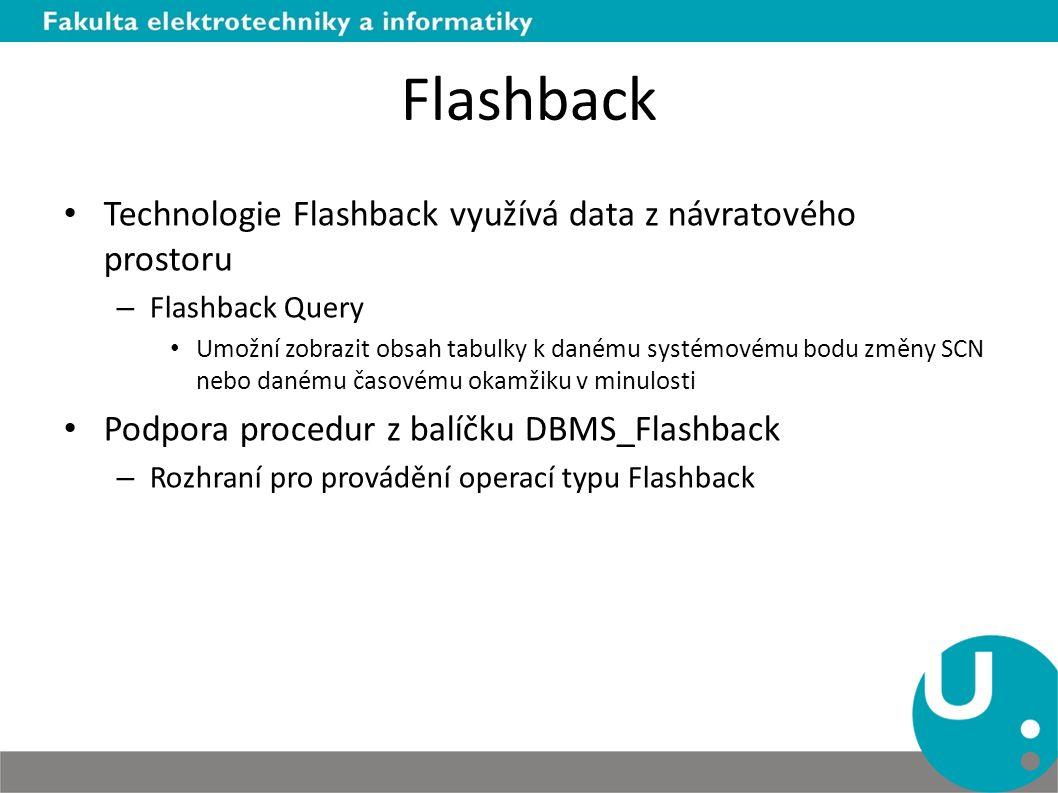 Flashback Technologie Flashback využívá data z návratového prostoru – Flashback Query Umožní zobrazit obsah tabulky k danému systémovému bodu změny SCN nebo danému časovému okamžiku v minulosti Podpora procedur z balíčku DBMS_Flashback – Rozhraní pro provádění operací typu Flashback
