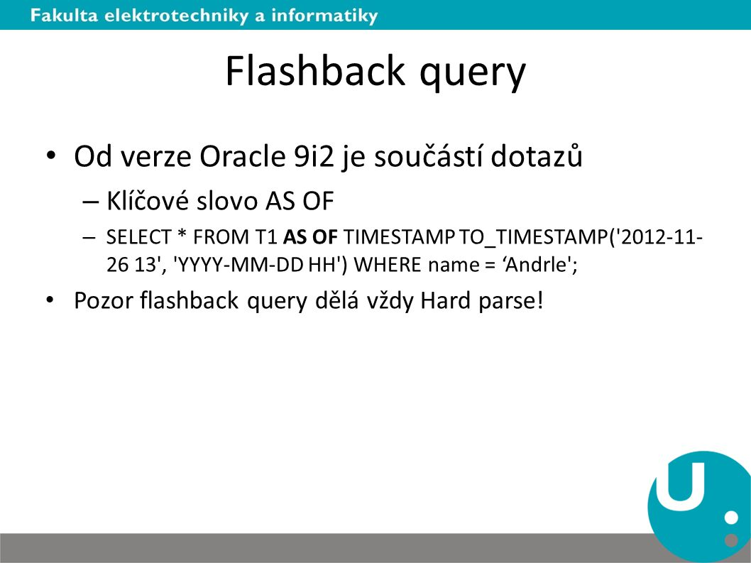 Flashback query Od verze Oracle 9i2 je součástí dotazů – Klíčové slovo AS OF – SELECT * FROM T1 AS OF TIMESTAMP TO_TIMESTAMP( 2012-11- 26 13 , YYYY-MM-DD HH ) WHERE name = 'Andrle ; Pozor flashback query dělá vždy Hard parse!
