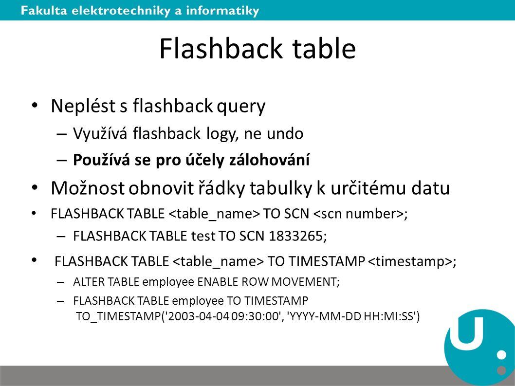 Flashback table Neplést s flashback query – Využívá flashback logy, ne undo – Používá se pro účely zálohování Možnost obnovit řádky tabulky k určitému datu FLASHBACK TABLE TO SCN ; – FLASHBACK TABLE test TO SCN 1833265; FLASHBACK TABLE TO TIMESTAMP ; – ALTER TABLE employee ENABLE ROW MOVEMENT; – FLASHBACK TABLE employee TO TIMESTAMP TO_TIMESTAMP( 2003-04-04 09:30:00 , YYYY-MM-DD HH:MI:SS )