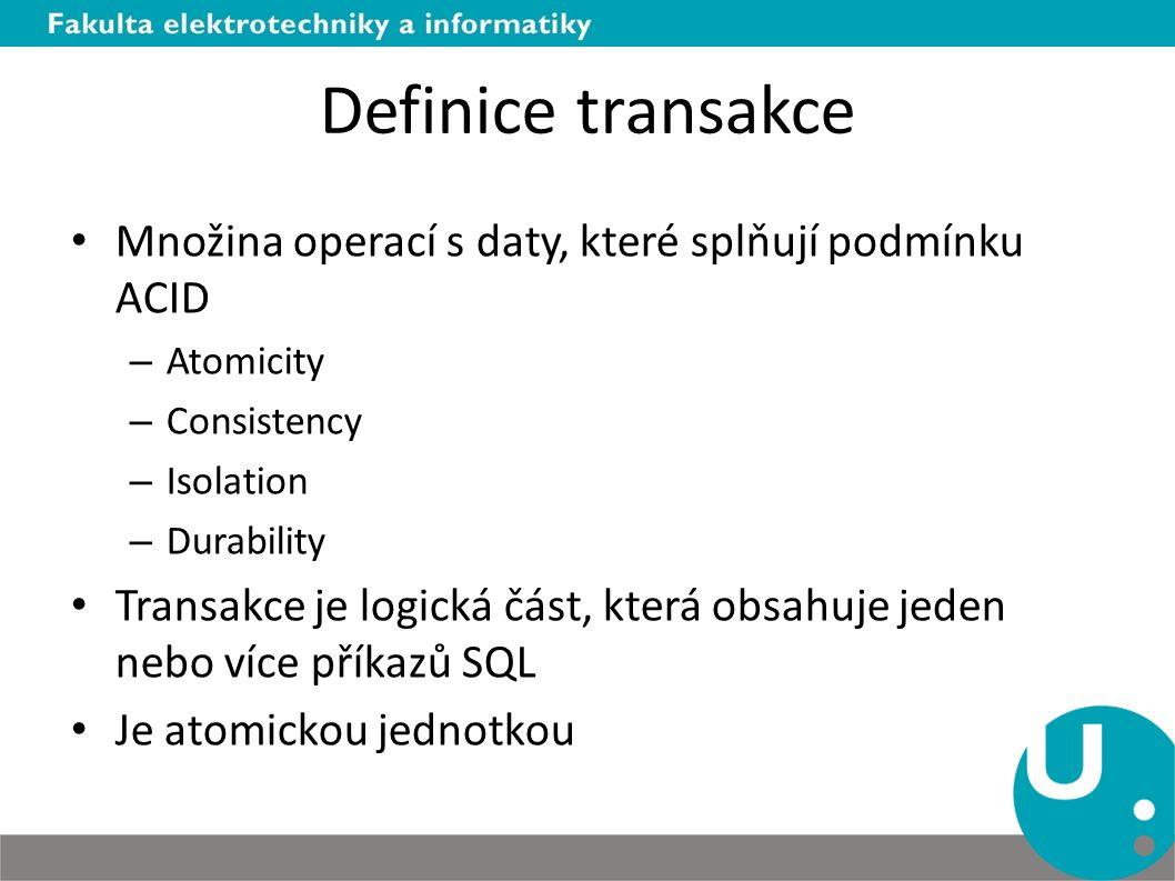 Definice transakce Množina operací s daty, které splňují podmínku ACID – Atomicity – Consistency – Isolation – Durability Transakce je logická část, která obsahuje jeden nebo více příkazů SQL Je atomickou jednotkou