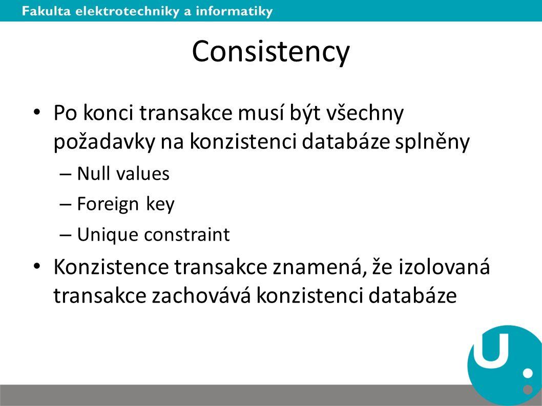 Consistency Po konci transakce musí být všechny požadavky na konzistenci databáze splněny – Null values – Foreign key – Unique constraint Konzistence transakce znamená, že izolovaná transakce zachovává konzistenci databáze