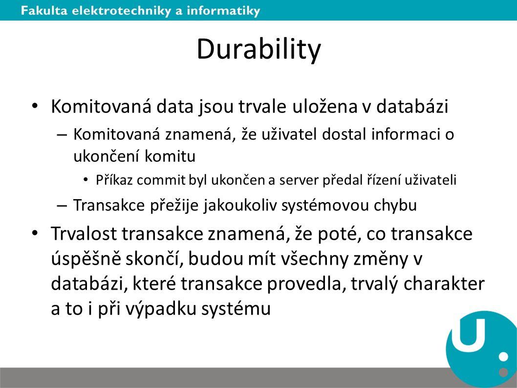 Durability Komitovaná data jsou trvale uložena v databázi – Komitovaná znamená, že uživatel dostal informaci o ukončení komitu Příkaz commit byl ukončen a server předal řízení uživateli – Transakce přežije jakoukoliv systémovou chybu Trvalost transakce znamená, že poté, co transakce úspěšně skončí, budou mít všechny změny v databázi, které transakce provedla, trvalý charakter a to i při výpadku systému