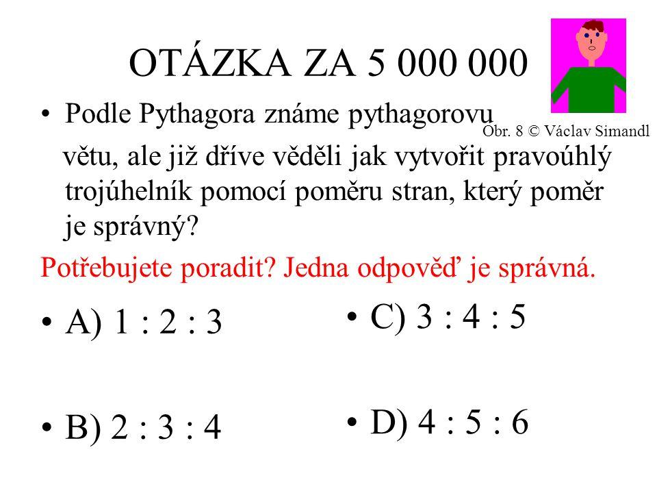 OTÁZKA ZA 5 000 000 A) 1 : 2 : 3 B) 2 : 3 : 4 C) 3 : 4 : 5 D) 4 : 5 : 6 Podle Pythagora známe pythagorovu větu, ale již dříve věděli jak vytvořit pravoúhlý trojúhelník pomocí poměru stran, který poměr je správný.