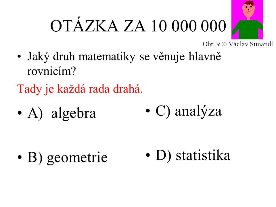 OTÁZKA ZA 10 000 000 A) algebra B) geometrie C) analýza D) statistika Jaký druh matematiky se věnuje hlavně rovnicím? Tady je každá rada drahá. Obr. 9