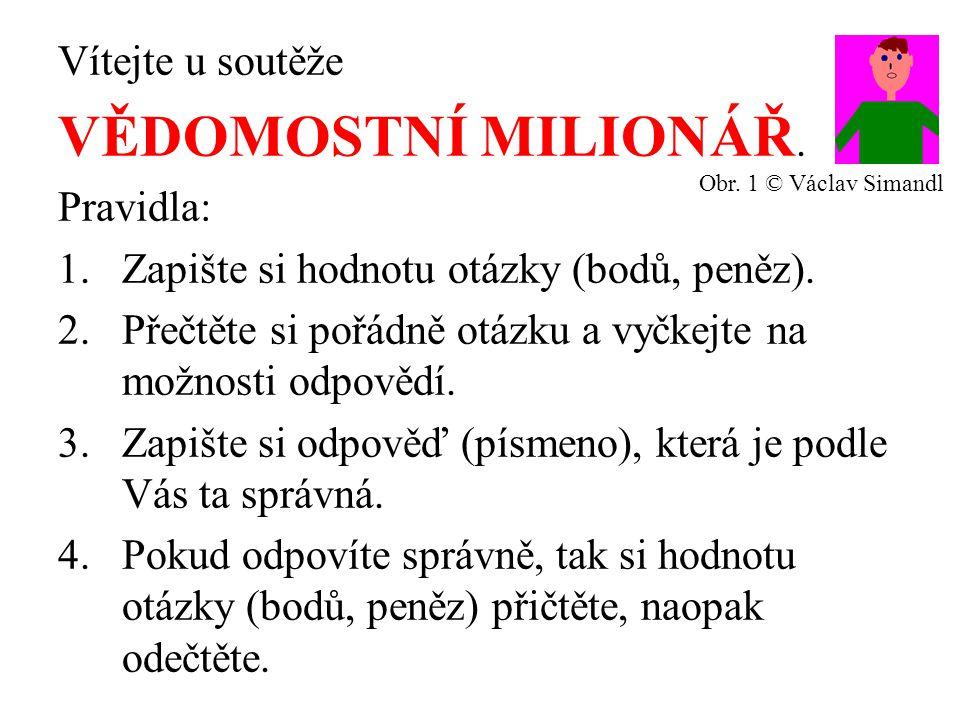 Vítejte u soutěže VĚDOMOSTNÍ MILIONÁŘ. Pravidla: 1.Zapište si hodnotu otázky (bodů, peněz). 2.Přečtěte si pořádně otázku a vyčkejte na možnosti odpově