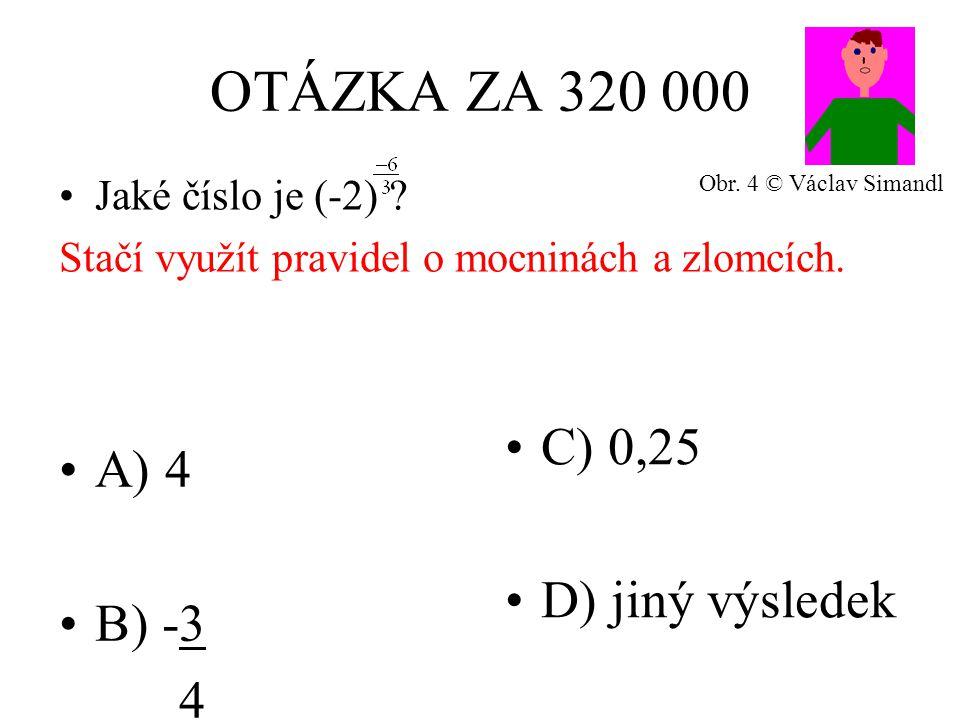 OTÁZKA ZA 320 000 A) 4 B) -3 4 C) 0,25 D) jiný výsledek Jaké číslo je (-2) ? Stačí využít pravidel o mocninách a zlomcích. Obr. 4 © Václav Simandl