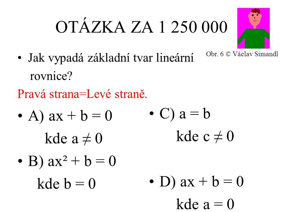 OTÁZKA ZA 1 250 000 A) ax + b = 0 kde a ≠ 0 B) ax² + b = 0 kde b = 0 C) a = b kde c ≠ 0 D) ax + b = 0 kde a = 0 Jak vypadá základní tvar lineární rovnice.