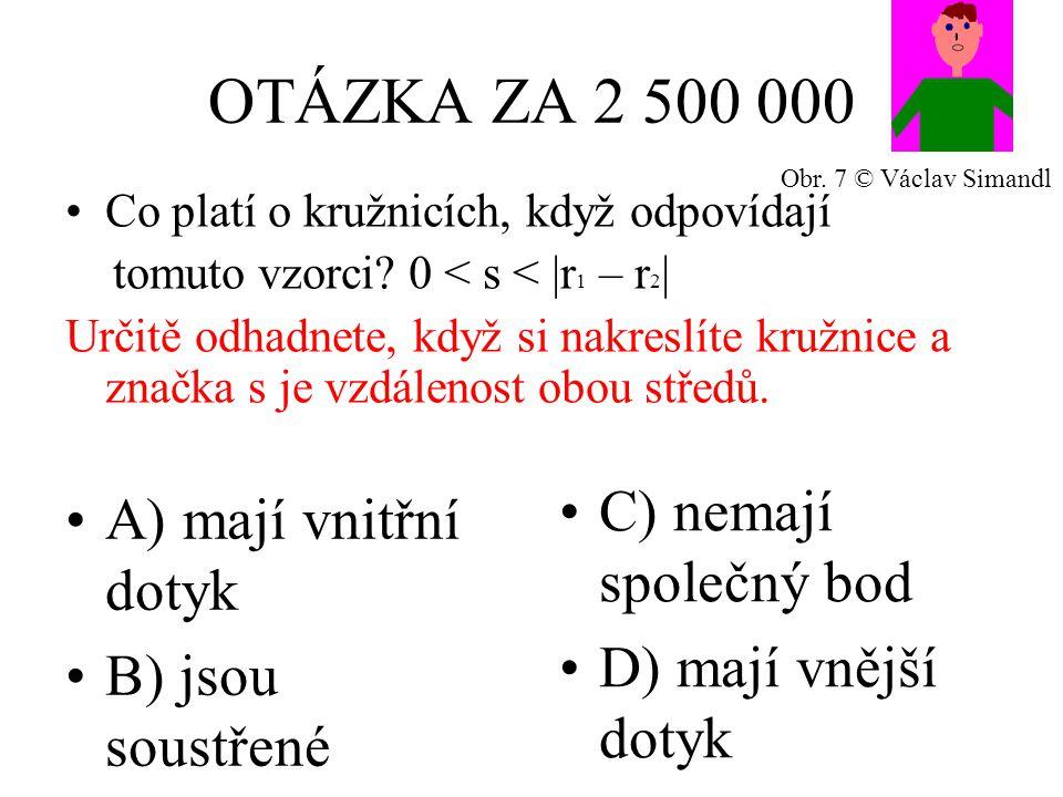 OTÁZKA ZA 2 500 000 A) mají vnitřní dotyk B) jsou soustřené C) nemají společný bod D) mají vnější dotyk Co platí o kružnicích, když odpovídají tomuto