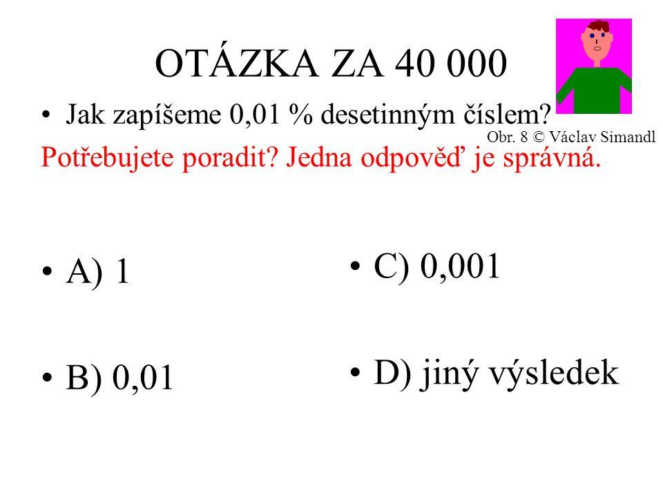OTÁZKA ZA 40 000 A) 1 B) 0,01 C) 0,001 D) jiný výsledek Jak zapíšeme 0,01 % desetinným číslem.