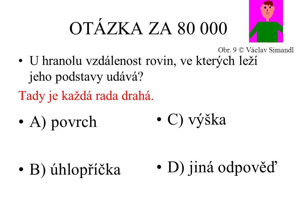 OTÁZKA ZA 80 000 A) povrch B) úhlopříčka C) výška D) jiná odpověď U hranolu vzdálenost rovin, ve kterých leží jeho podstavy udává.