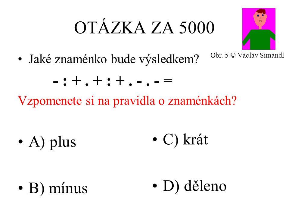 OTÁZKA ZA 5000 A) plus B) mínus C) krát D) děleno Jaké znaménko bude výsledkem.