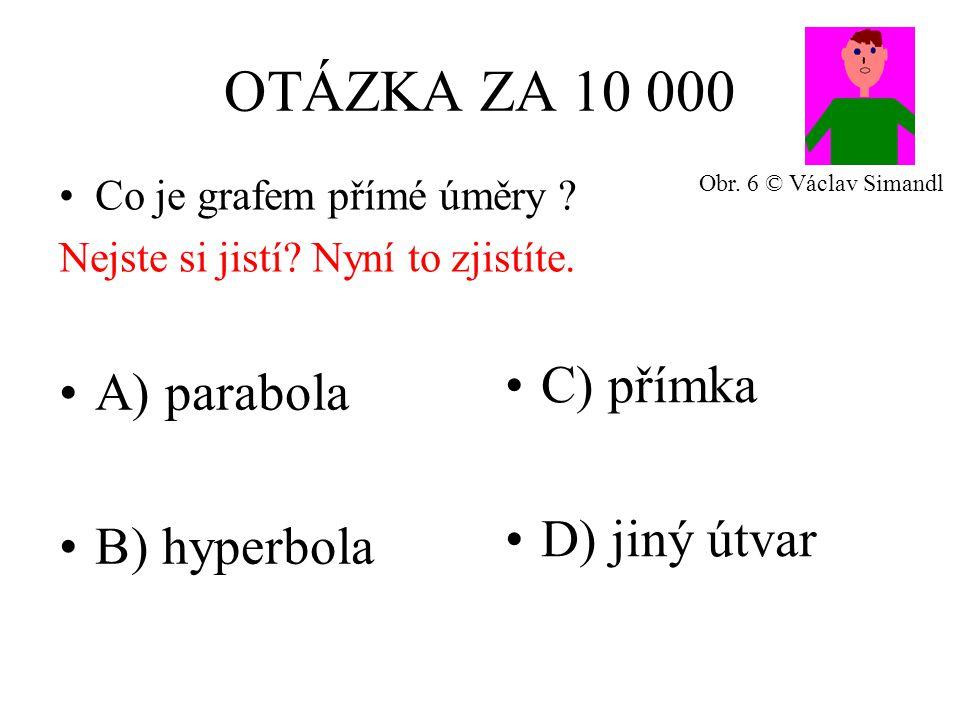 OTÁZKA ZA 10 000 A) parabola B) hyperbola C) přímka D) jiný útvar Co je grafem přímé úměry .
