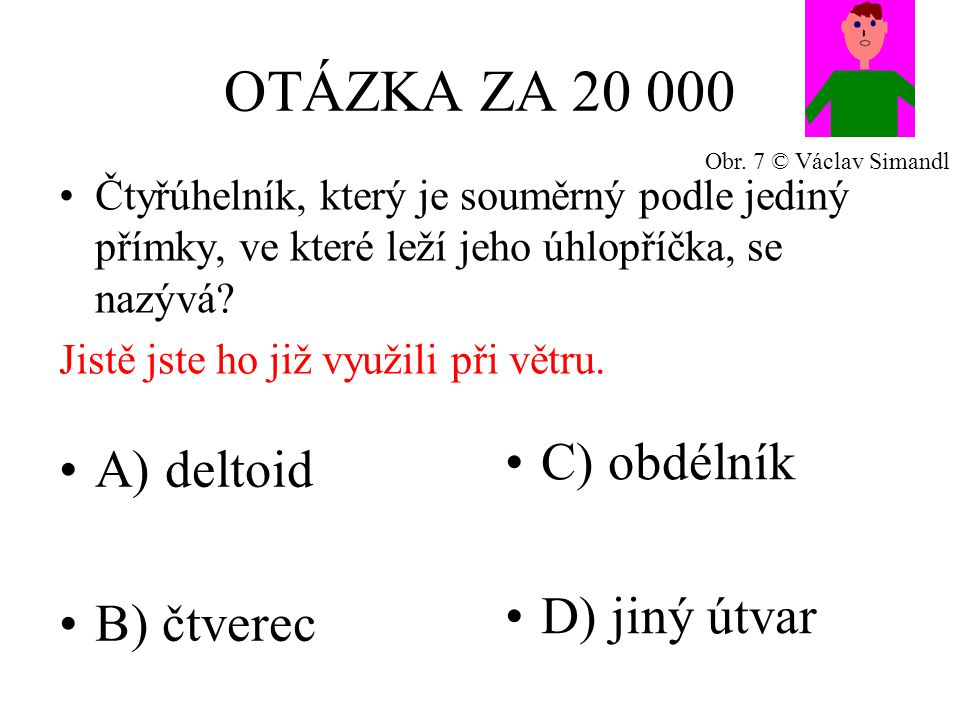 OTÁZKA ZA 20 000 A) deltoid B) čtverec C) obdélník D) jiný útvar Čtyřúhelník, který je souměrný podle jediný přímky, ve které leží jeho úhlopříčka, se nazývá.