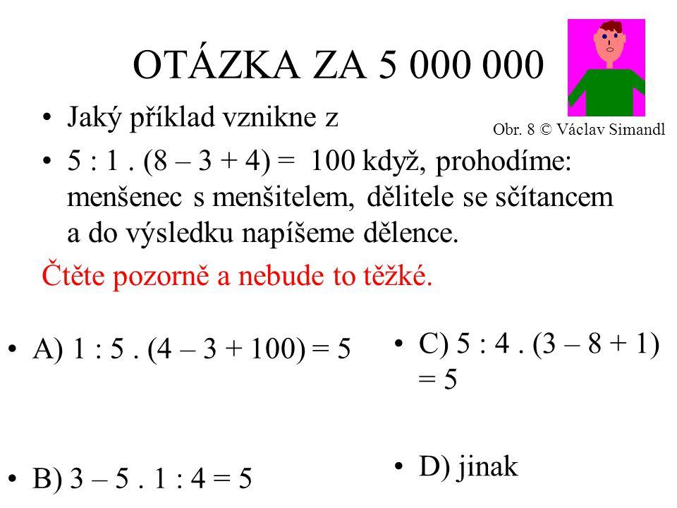 OTÁZKA ZA 5 000 000 A) 1 : 5. (4 – 3 + 100) = 5 B) 3 – 5.