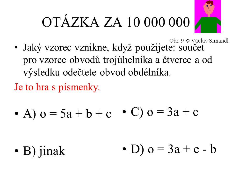 OTÁZKA ZA 10 000 000 A) o = 5a + b + c B) jinak C) o = 3a + c D) o = 3a + c - b Jaký vzorec vznikne, když použijete: součet pro vzorce obvodů trojúhelníka a čtverce a od výsledku odečtete obvod obdélníka.