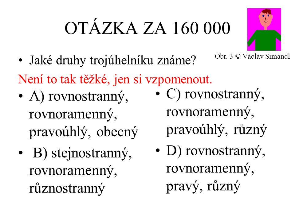 OTÁZKA ZA 160 000 A) rovnostranný, rovnoramenný, pravoúhlý, obecný B) stejnostranný, rovnoramenný, různostranný C) rovnostranný, rovnoramenný, pravoúhlý, různý D) rovnostranný, rovnoramenný, pravý, různý Jaké druhy trojúhelníku známe.