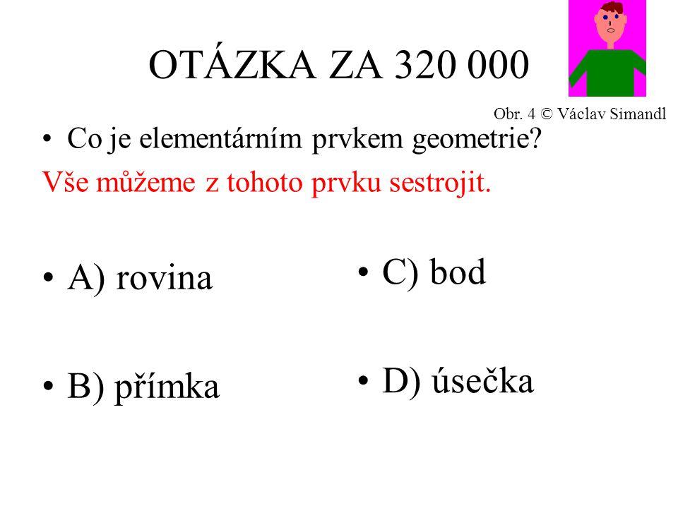 OTÁZKA ZA 320 000 A) rovina B) přímka C) bod D) úsečka Co je elementárním prvkem geometrie.