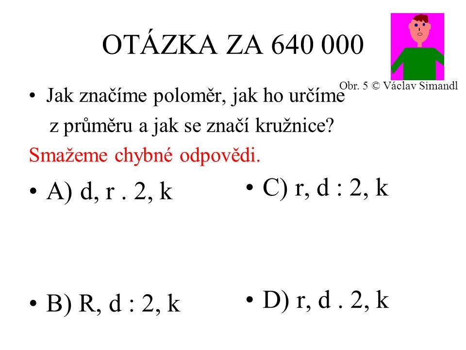 OTÁZKA ZA 640 000 A) d, r. 2, k B) R, d : 2, k C) r, d : 2, k D) r, d.