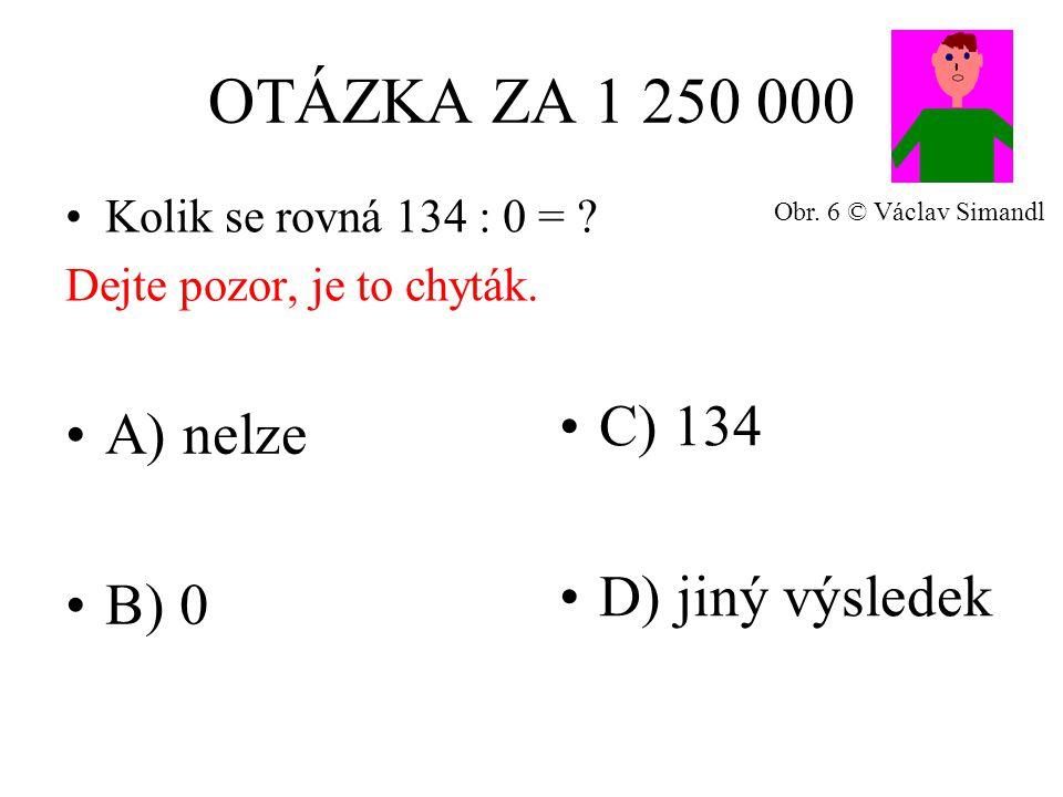 OTÁZKA ZA 1 250 000 A) nelze B) 0 C) 134 D) jiný výsledek Kolik se rovná 134 : 0 = .