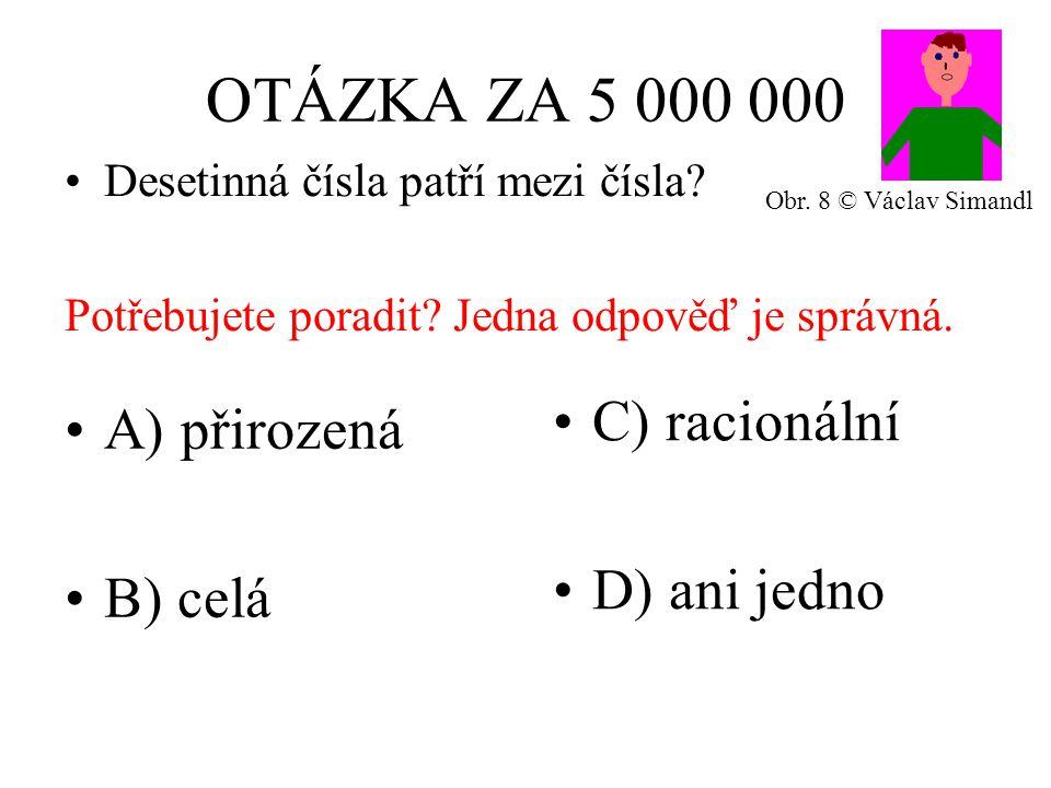OTÁZKA ZA 5 000 000 A) přirozená B) celá C) racionální D) ani jedno Desetinná čísla patří mezi čísla.