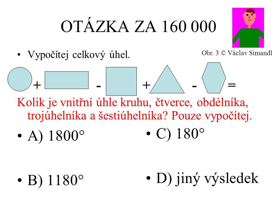 OTÁZKA ZA 160 000 A) 1800° B) 1180° C) 180° D) jiný výsledek Vypočítej celkový úhel.