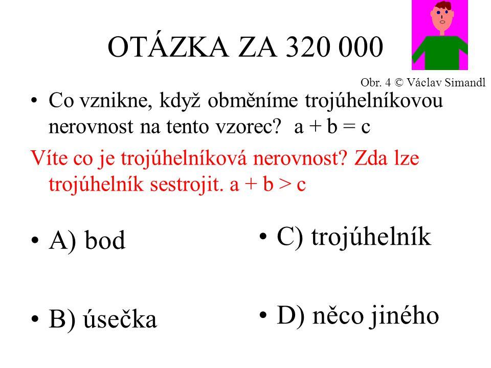 OTÁZKA ZA 320 000 A) bod B) úsečka C) trojúhelník D) něco jiného Co vznikne, když obměníme trojúhelníkovou nerovnost na tento vzorec.