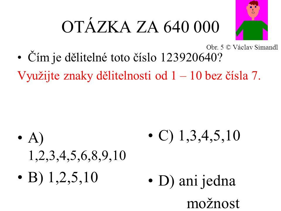 OTÁZKA ZA 640 000 A) 1,2,3,4,5,6,8,9,10 B) 1,2,5,10 C) 1,3,4,5,10 D) ani jedna možnost Čím je dělitelné toto číslo 123920640.