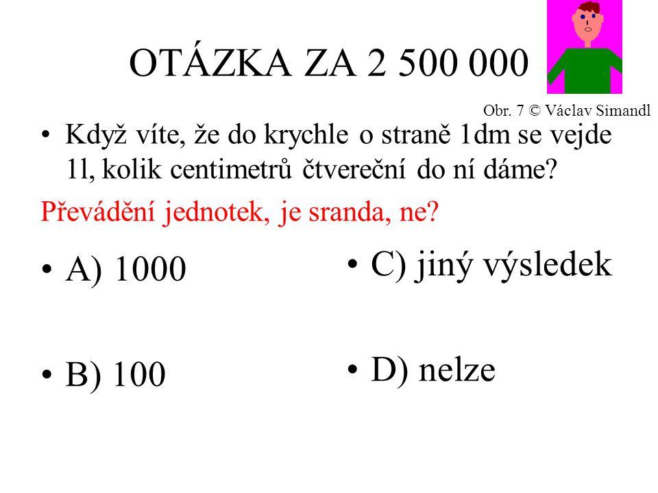 OTÁZKA ZA 2 500 000 A) 1000 B) 100 C) jiný výsledek D) nelze Když víte, že do krychle o straně 1dm se vejde 1l, kolik centimetrů čtvereční do ní dáme.