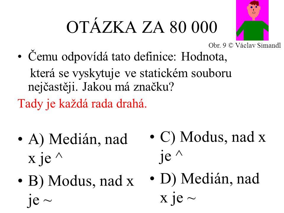 OTÁZKA ZA 80 000 A) Medián, nad x je ^ B) Modus, nad x je ~ C) Modus, nad x je ^ D) Medián, nad x je ~ Čemu odpovídá tato definice: Hodnota, která se vyskytuje ve statickém souboru nejčastěji.