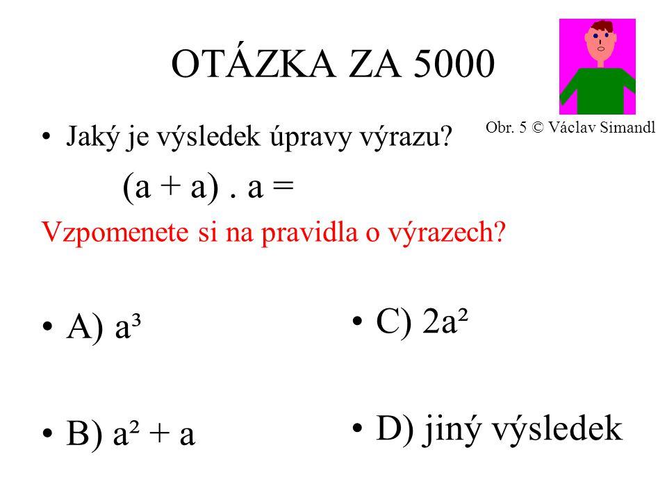 OTÁZKA ZA 5000 A) a³ B) a² + a C) 2a² D) jiný výsledek Jaký je výsledek úpravy výrazu.