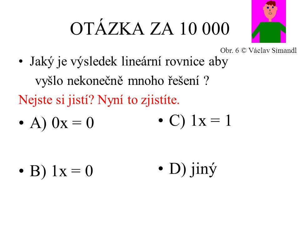 OTÁZKA ZA 10 000 A) 0x = 0 B) 1x = 0 C) 1x = 1 D) jiný Jaký je výsledek lineární rovnice aby vyšlo nekonečně mnoho řešení .