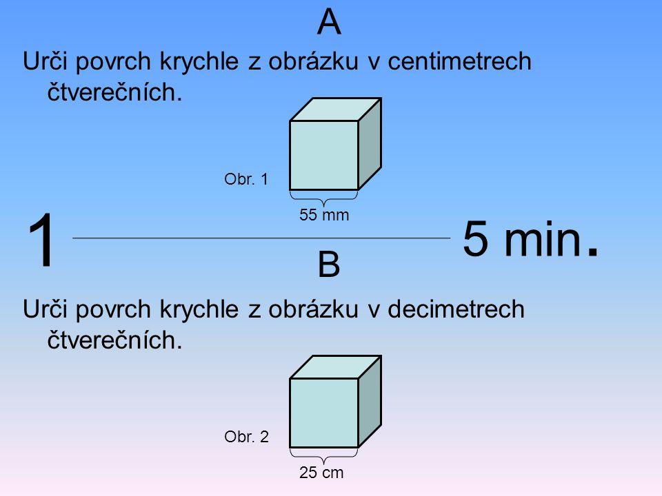 Urči povrch krychle z obrázku v centimetrech čtverečních. 55 mm Obr. 1 Urči povrch krychle z obrázku v decimetrech čtverečních. 25 cm Obr. 2 A B 1 5 m