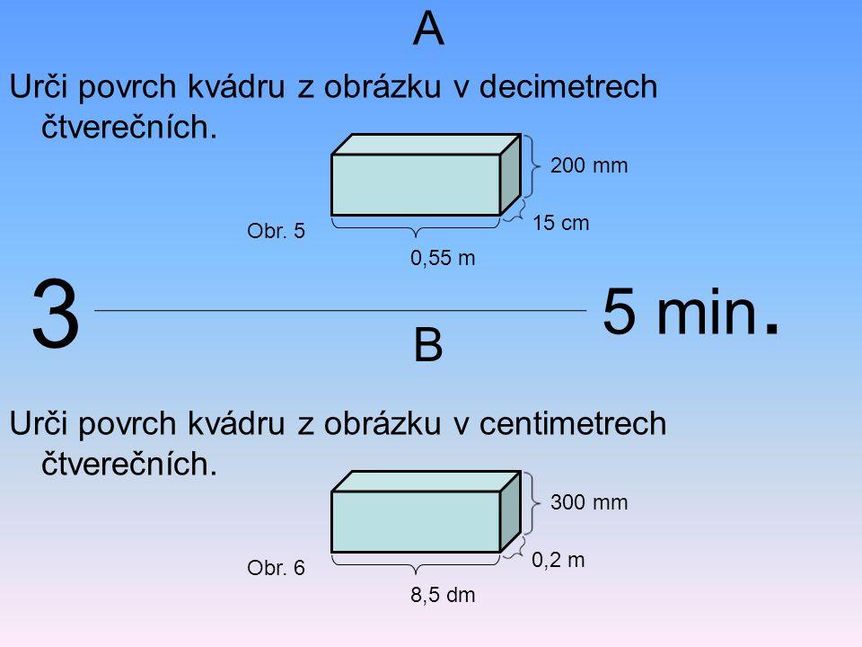 A B Urči povrch kvádru z obrázku v decimetrech čtverečních. 0,55 m 200 mm 15 cm Obr. 5 Urči povrch kvádru z obrázku v centimetrech čtverečních. 8,5 dm
