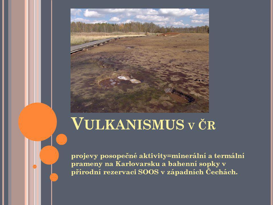 V ULKANISMUS V ČR projevy posopečné aktivity=minerální a termální prameny na Karlovarsku a bahenní sopky v přírodní rezervaci SOOS v západních Čechách.