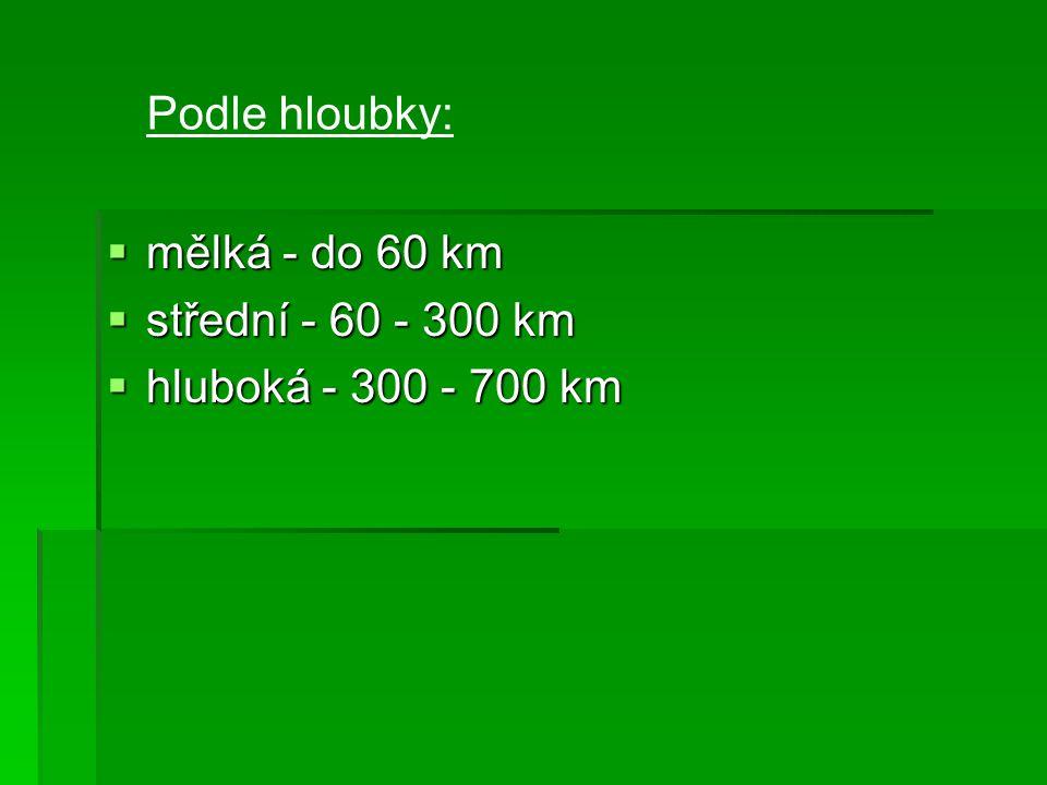  mělká - do 60 km  střední - 60 - 300 km  hluboká - 300 - 700 km Podle hloubky: