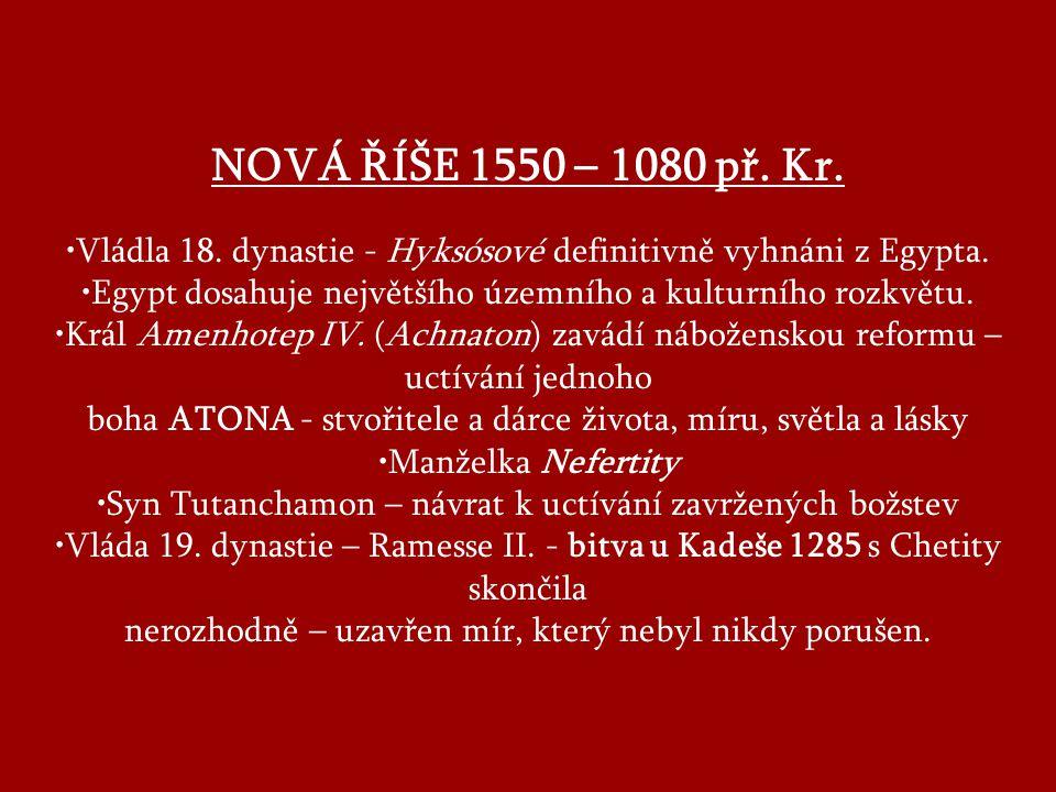 NOVÁ ŘÍŠE 1550 – 1080 př.Kr. Vládla 18. dynastie - Hyksósové definitivně vyhnáni z Egypta.