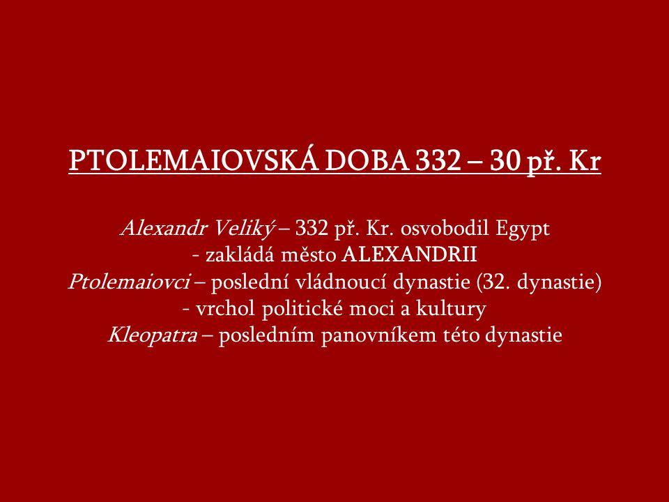 PTOLEMAIOVSKÁ DOBA 332 – 30 př.Kr Alexandr Veliký – 332 př.
