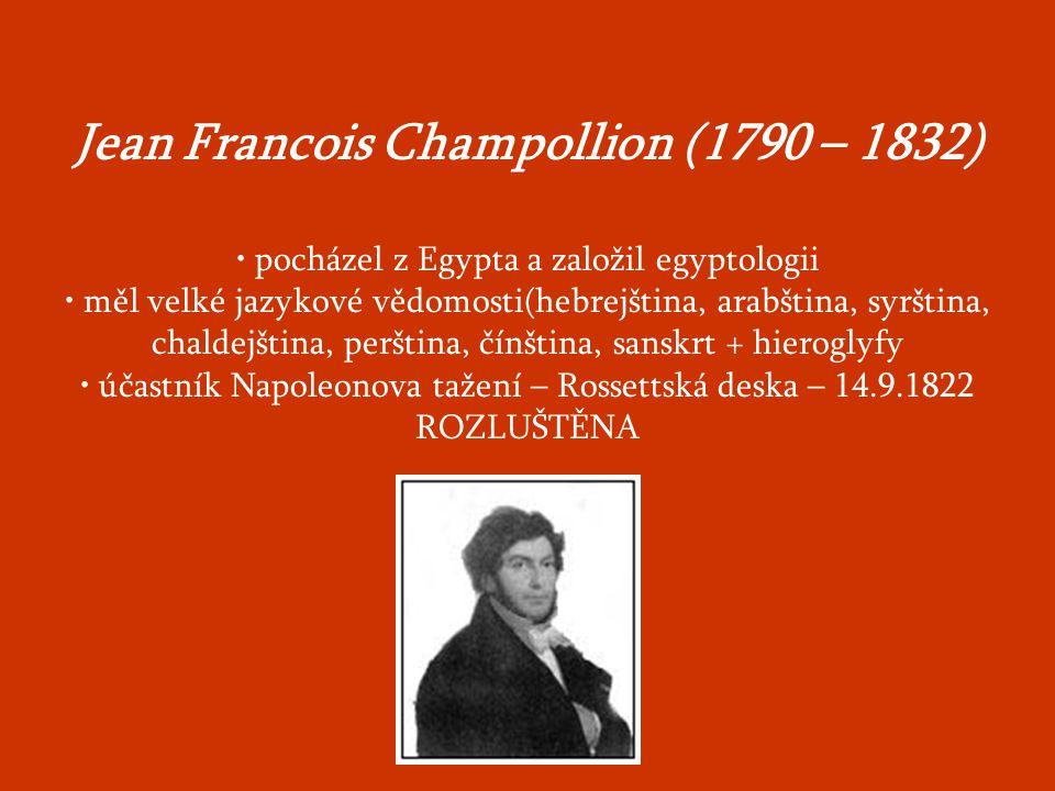 Jean Francois Champollion (1790 – 1832) pocházel z Egypta a založil egyptologii měl velké jazykové vědomosti(hebrejština, arabština, syrština, chaldejština, perština, čínština, sanskrt + hieroglyfy účastník Napoleonova tažení – Rossettská deska – 14.9.1822 ROZLUŠTĚNA