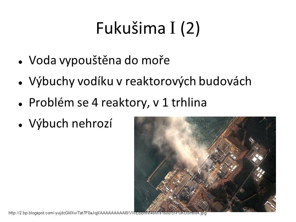Fukušima I (2) Voda vypouštěna do moře Výbuchy vodíku v reaktorových budovách Problém se 4 reaktory, v 1 trhlina Výbuch nehrozí http://2.bp.blogspot.com/-yujdcGliIXw/Tat7F0aJqjI/AAAAAAAAAI0/VWEBBhNf46M/s1600/cr-FUKUSHIMA.jpg